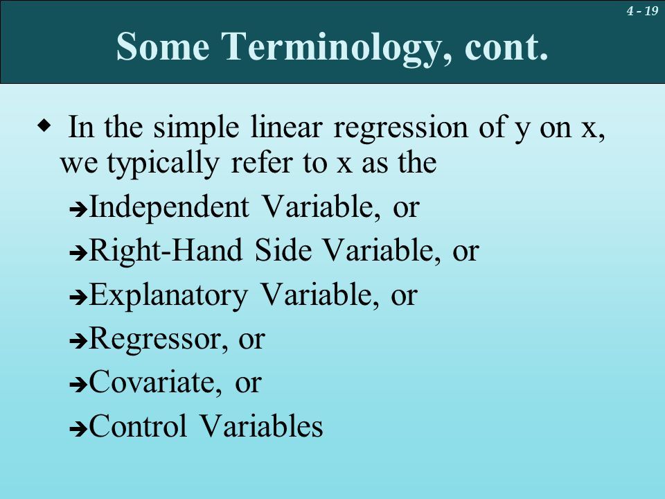 4 - 19 Some Terminology, cont.  In the simple linear regression of y on x, we typically refer to x as the  Independent Variable, or  Right-Hand Sid