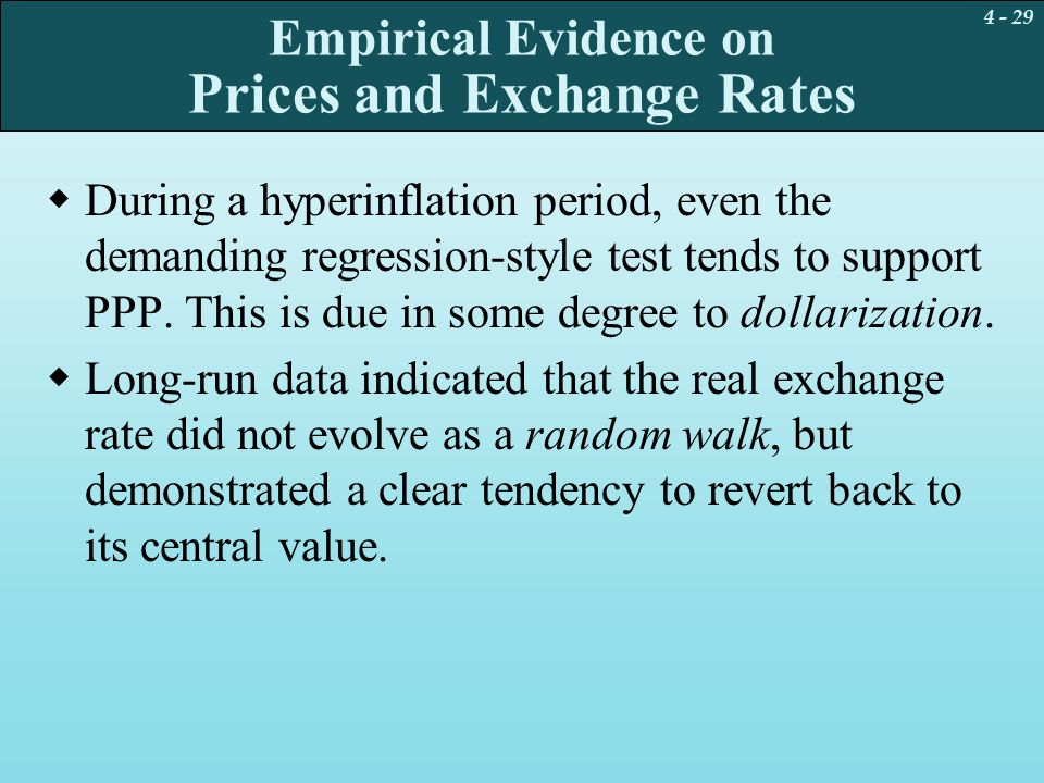 4 - 29 Empirical Evidence on Prices and Exchange Rates  During a hyperinflation period, even the demanding regression-style test tends to support PPP