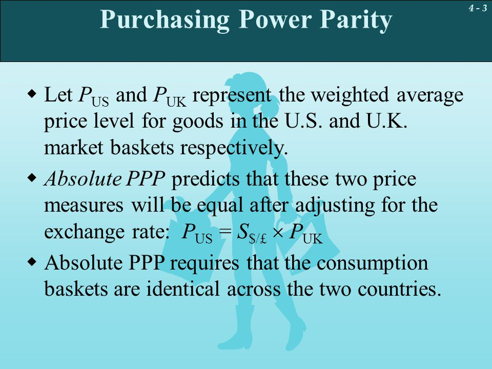 4 - 3 Purchasing Power Parity  Let P US and P UK represent the weighted average price level for goods in the U.S. and U.K. market baskets respectivel