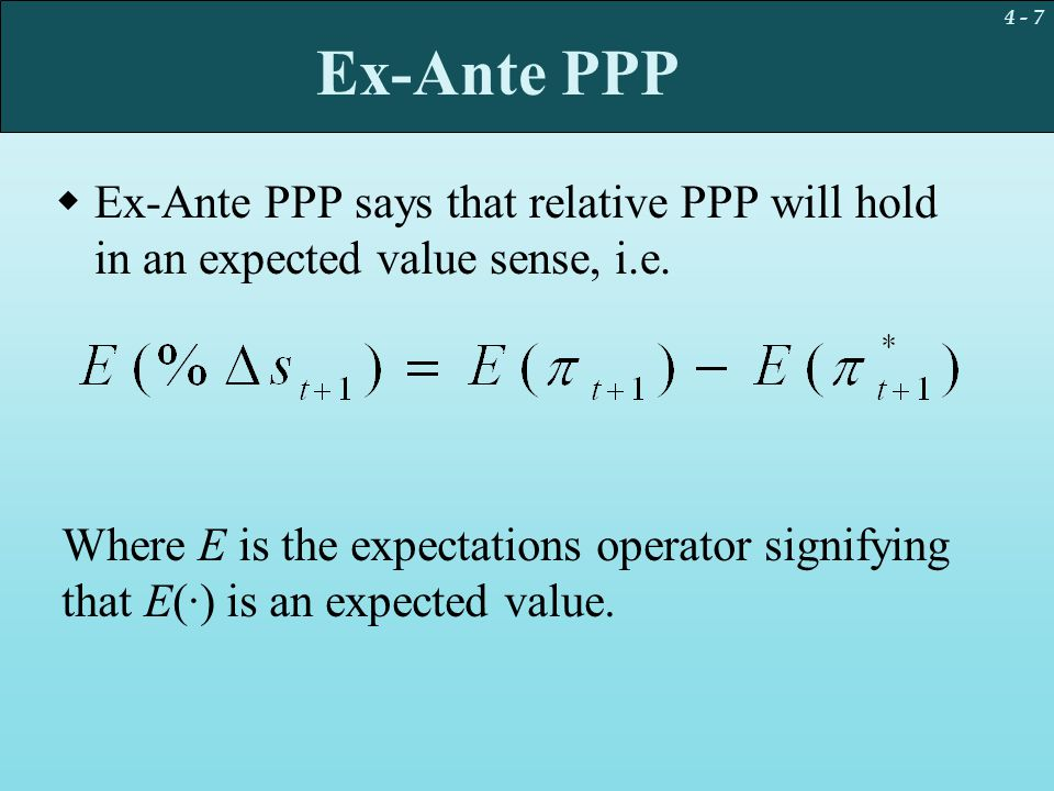 4 - 7 Ex-Ante PPP  Ex-Ante PPP says that relative PPP will hold in an expected value sense, i.e. Where E is the expectations operator signifying that