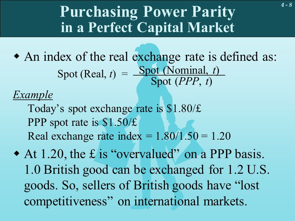 4 - 9 PPP Deviations and the Real Exchange Rate The real exchange rate is  The real exchange rate is calculated by correcting the nominal exchange rate for the price levels in the two countries.