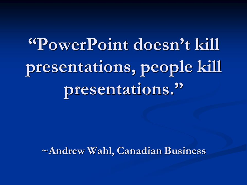 PowerPoint doesn't kill presentations, people kill presentations. ~Andrew Wahl, Canadian Business