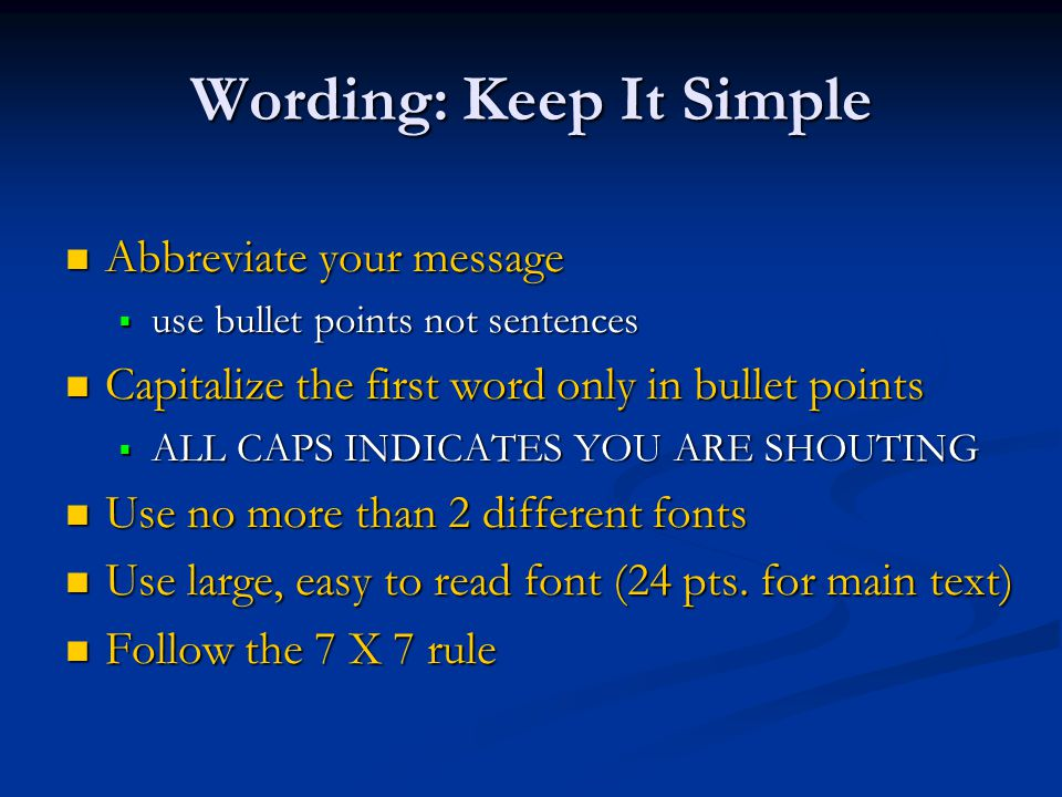 Wording: Keep It Simple Abbreviate your message Abbreviate your message  use bullet points not sentences Capitalize the first word only in bullet points Capitalize the first word only in bullet points  ALL CAPS INDICATES YOU ARE SHOUTING Use no more than 2 different fonts Use no more than 2 different fonts Use large, easy to read font (24 pts.