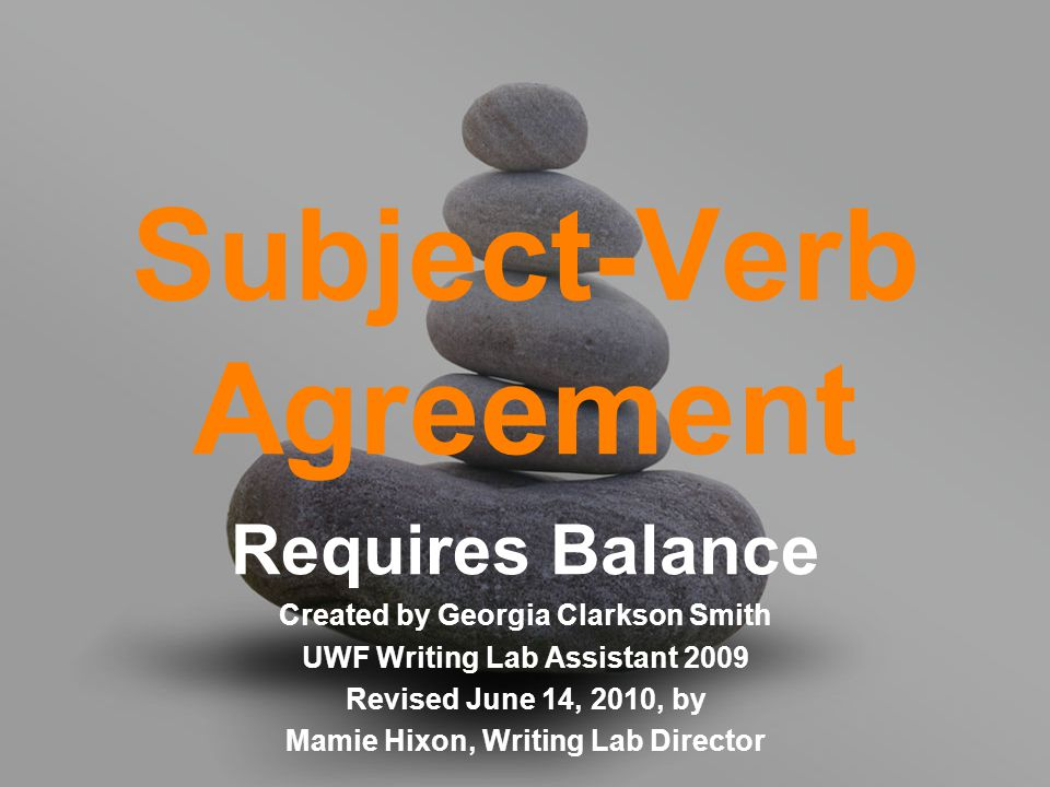 Subject-Verb Agreement Requires Balance Created by Georgia Clarkson Smith UWF Writing Lab Assistant 2009 Revised June 14, 2010, by Mamie Hixon, Writing Lab Director
