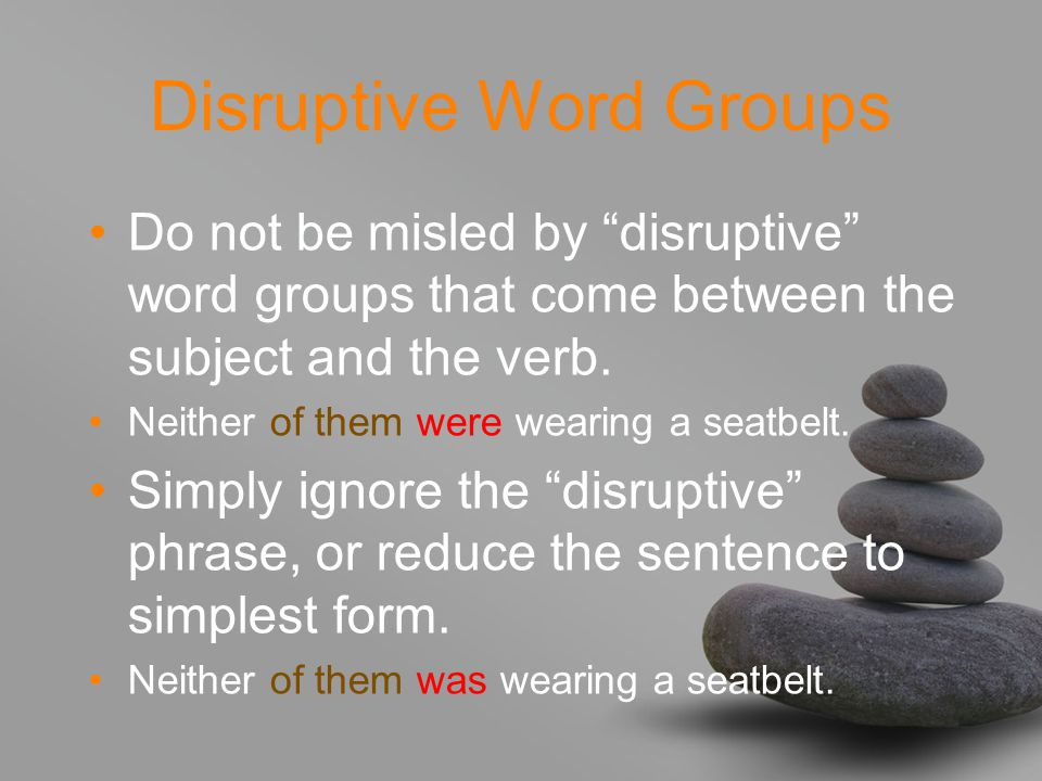 Disruptive Word Groups Do not be misled by disruptive word groups that come between the subject and the verb.