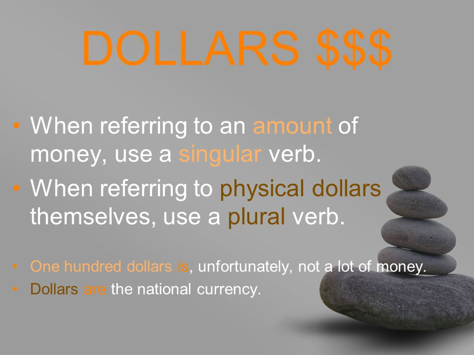 DOLLARS $$$ When referring to an amount of money, use a singular verb.