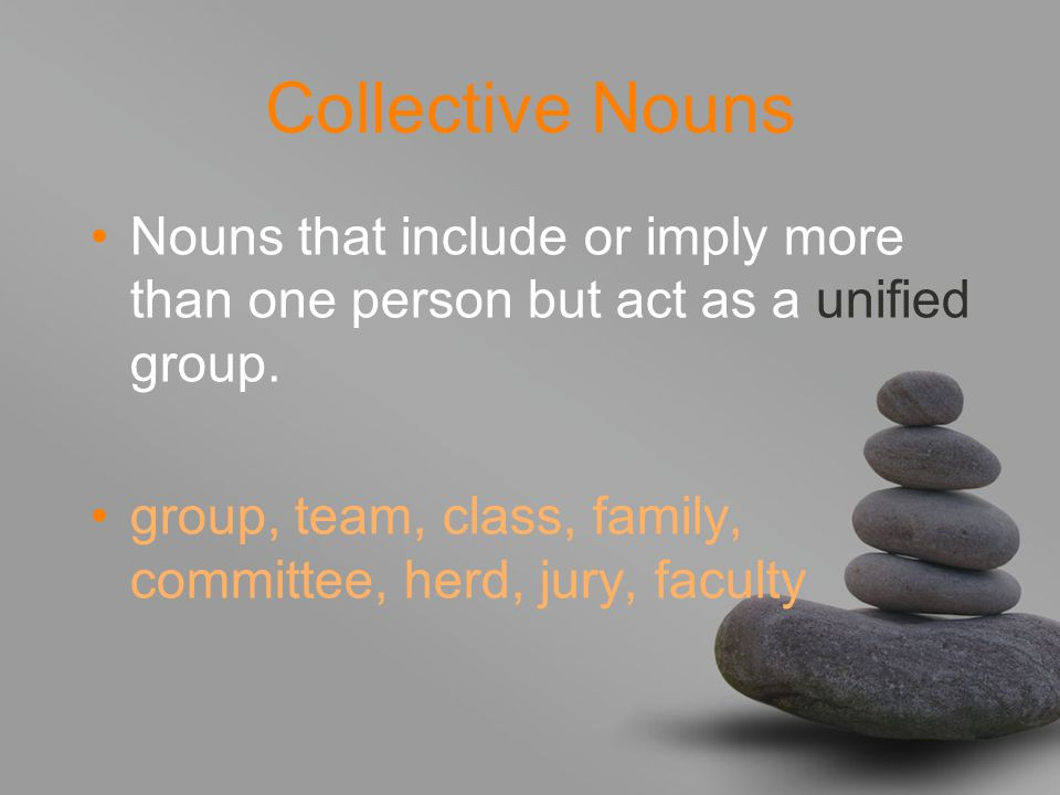 Collective Nouns Nouns that include or imply more than one person but act as a unified group.