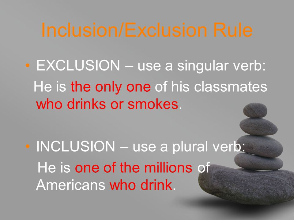 Inclusion/Exclusion Rule EXCLUSION – use a singular verb: He is the only one of his classmates who drinks or smokes.