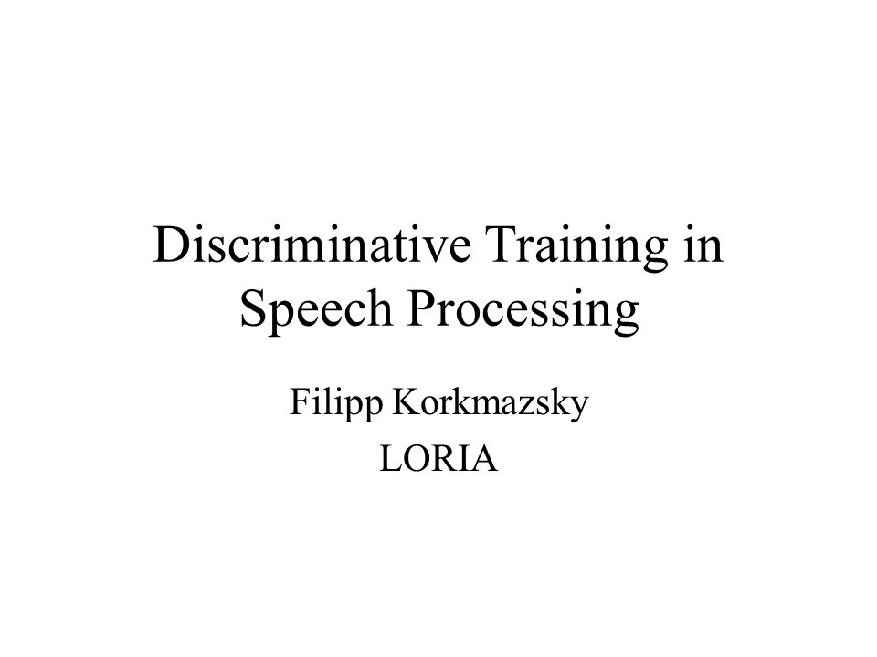 Discriminative Training in Speech Processing Filipp Korkmazsky LORIA