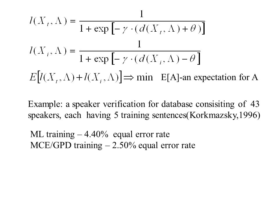 E[A]-an expectation for A Example: a speaker verification for database consisiting of 43 speakers, each having 5 training sentences(Korkmazsky,1996) ML training – 4.40% equal error rate MCE/GPD training – 2.50% equal error rate