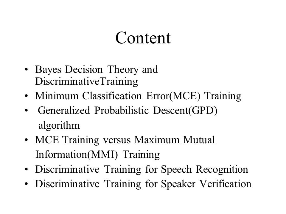 Content Bayes Decision Theory and DiscriminativeTraining Minimum Classification Error(MCE) Training Generalized Probabilistic Descent(GPD) algorithm MCE Training versus Maximum Mutual Information(MMI) Training Discriminative Training for Speech Recognition Discriminative Training for Speaker Verification