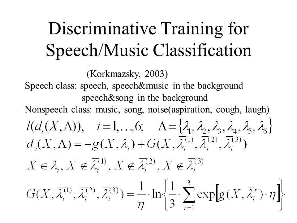 Discriminative Training for Speech/Music Classification (Korkmazsky, 2003) Speech class: speech, speech&music in the background speech&song in the background Nonspeech class: music, song, noise(aspiration, cough, laugh)