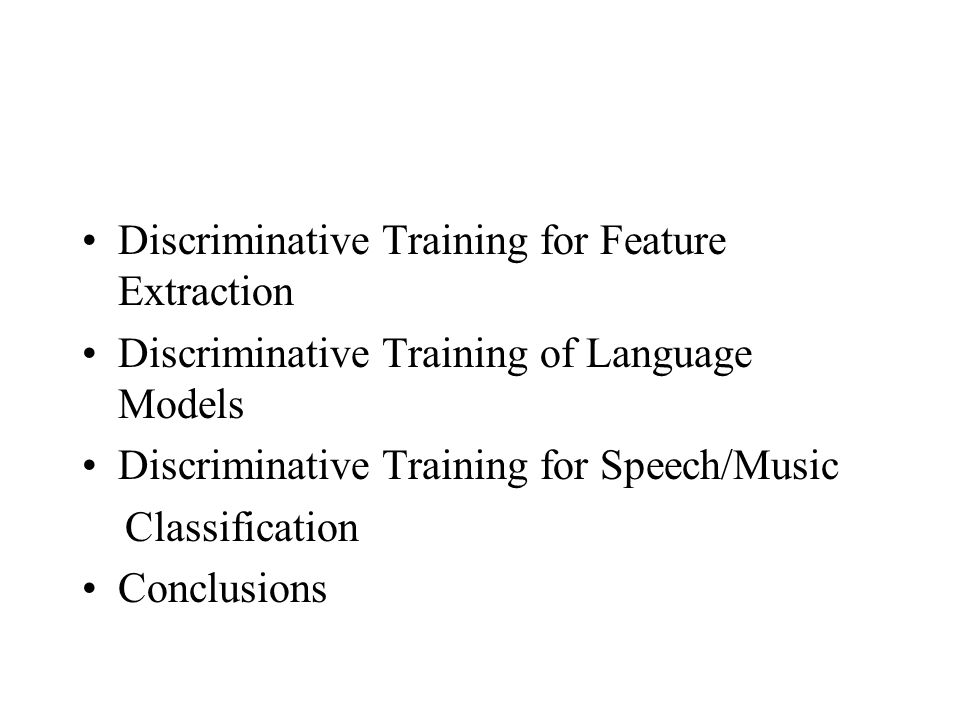 Discriminative Training for Feature Extraction Discriminative Training of Language Models Discriminative Training for Speech/Music Classification Conclusions