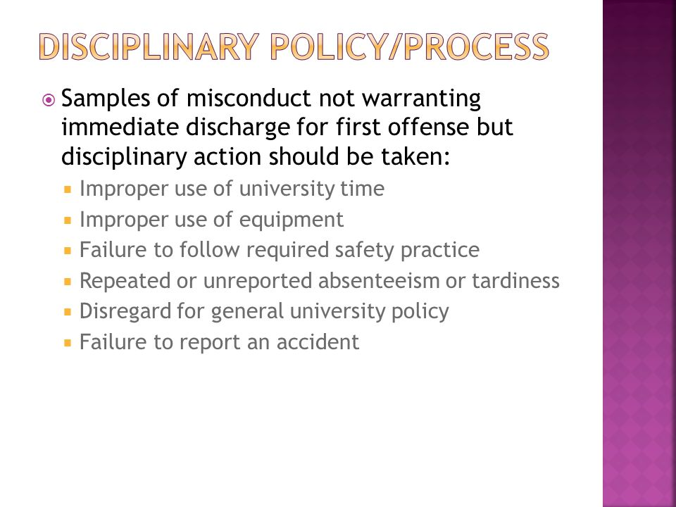  Samples of misconduct not warranting immediate discharge for first offense but disciplinary action should be taken:  Improper use of university time  Improper use of equipment  Failure to follow required safety practice  Repeated or unreported absenteeism or tardiness  Disregard for general university policy  Failure to report an accident