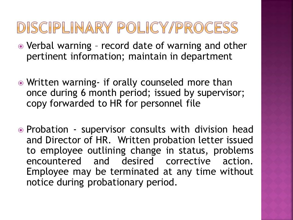  Verbal warning – record date of warning and other pertinent information; maintain in department  Written warning- if orally counseled more than once during 6 month period; issued by supervisor; copy forwarded to HR for personnel file  Probation - supervisor consults with division head and Director of HR.