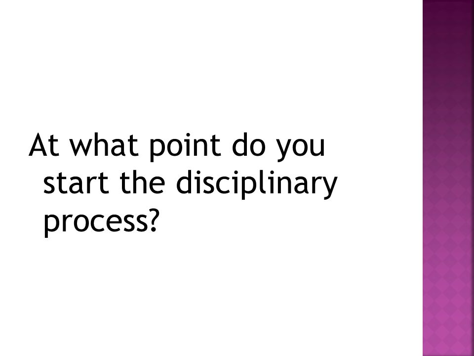 At what point do you start the disciplinary process?