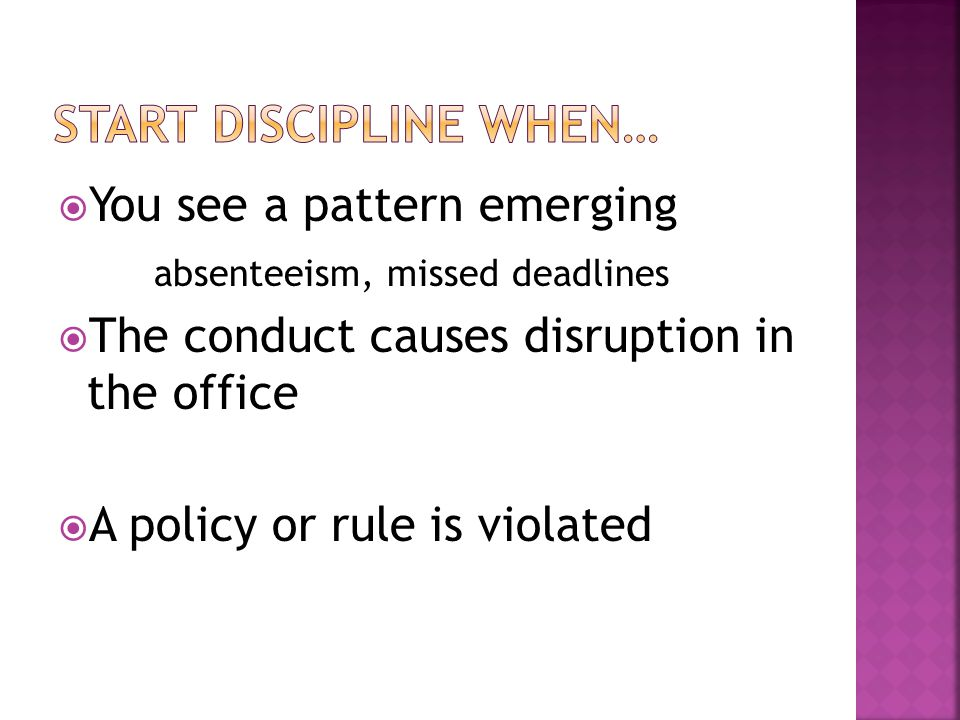  You see a pattern emerging absenteeism, missed deadlines  The conduct causes disruption in the office  A policy or rule is violated