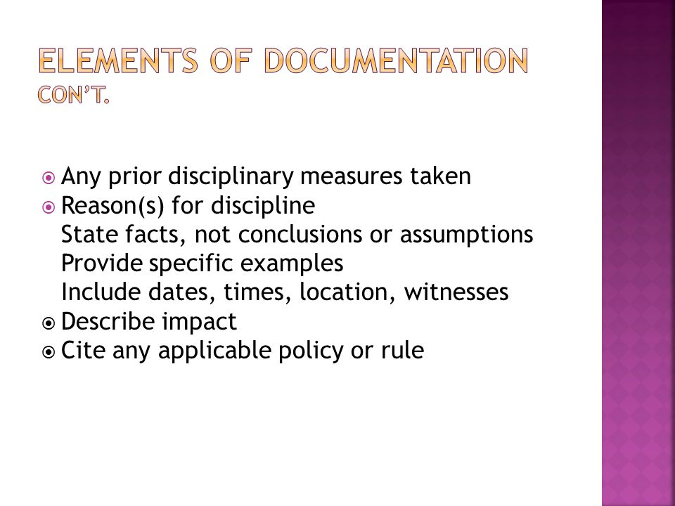  Any prior disciplinary measures taken  Reason(s) for discipline State facts, not conclusions or assumptions Provide specific examples Include dates, times, location, witnesses  Describe impact  Cite any applicable policy or rule