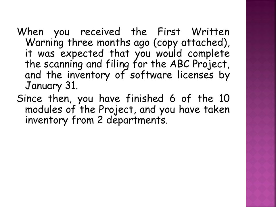 When you received the First Written Warning three months ago (copy attached), it was expected that you would complete the scanning and filing for the ABC Project, and the inventory of software licenses by January 31.