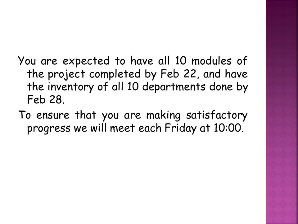 You are expected to have all 10 modules of the project completed by Feb 22, and have the inventory of all 10 departments done by Feb 28.