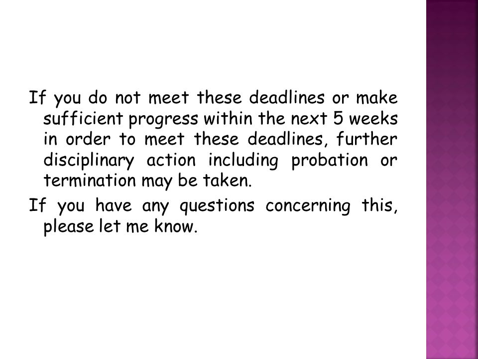 If you do not meet these deadlines or make sufficient progress within the next 5 weeks in order to meet these deadlines, further disciplinary action including probation or termination may be taken.