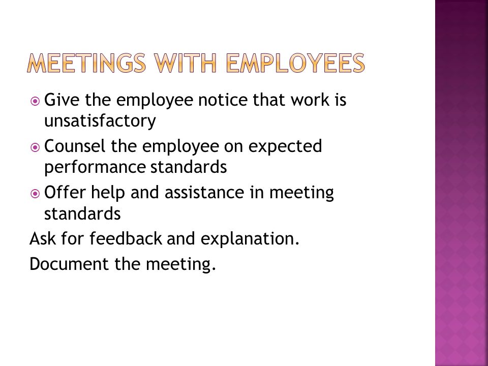  Give the employee notice that work is unsatisfactory  Counsel the employee on expected performance standards  Offer help and assistance in meeting standards Ask for feedback and explanation.