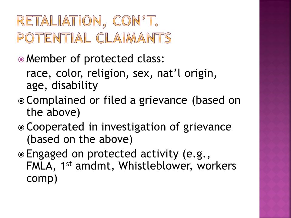  Member of protected class: race, color, religion, sex, nat'l origin, age, disability  Complained or filed a grievance (based on the above)  Cooperated in investigation of grievance (based on the above)  Engaged on protected activity (e.g., FMLA, 1 st amdmt, Whistleblower, workers comp)
