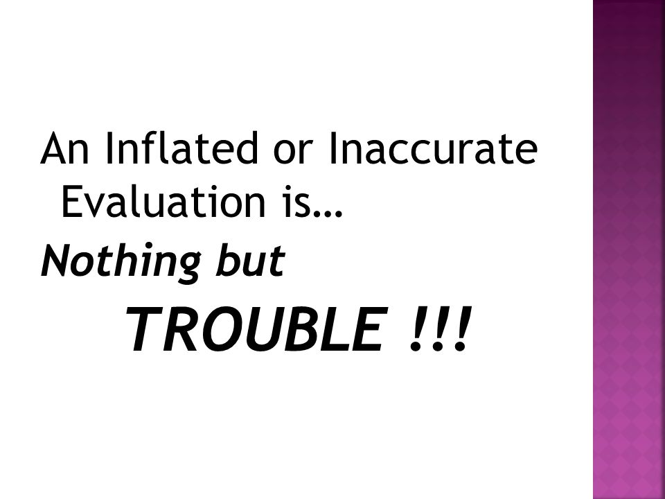 An Inflated or Inaccurate Evaluation is… Nothing but TROUBLE !!!