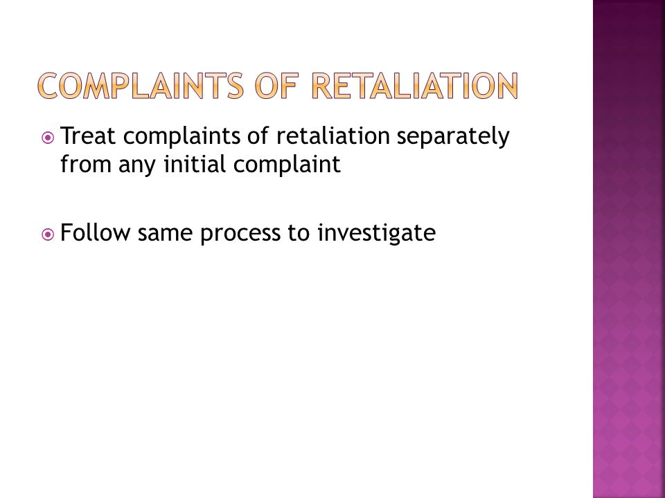  Treat complaints of retaliation separately from any initial complaint  Follow same process to investigate