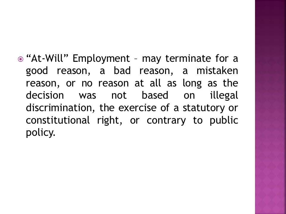  At-Will Employment – may terminate for a good reason, a bad reason, a mistaken reason, or no reason at all as long as the decision was not based on illegal discrimination, the exercise of a statutory or constitutional right, or contrary to public policy.