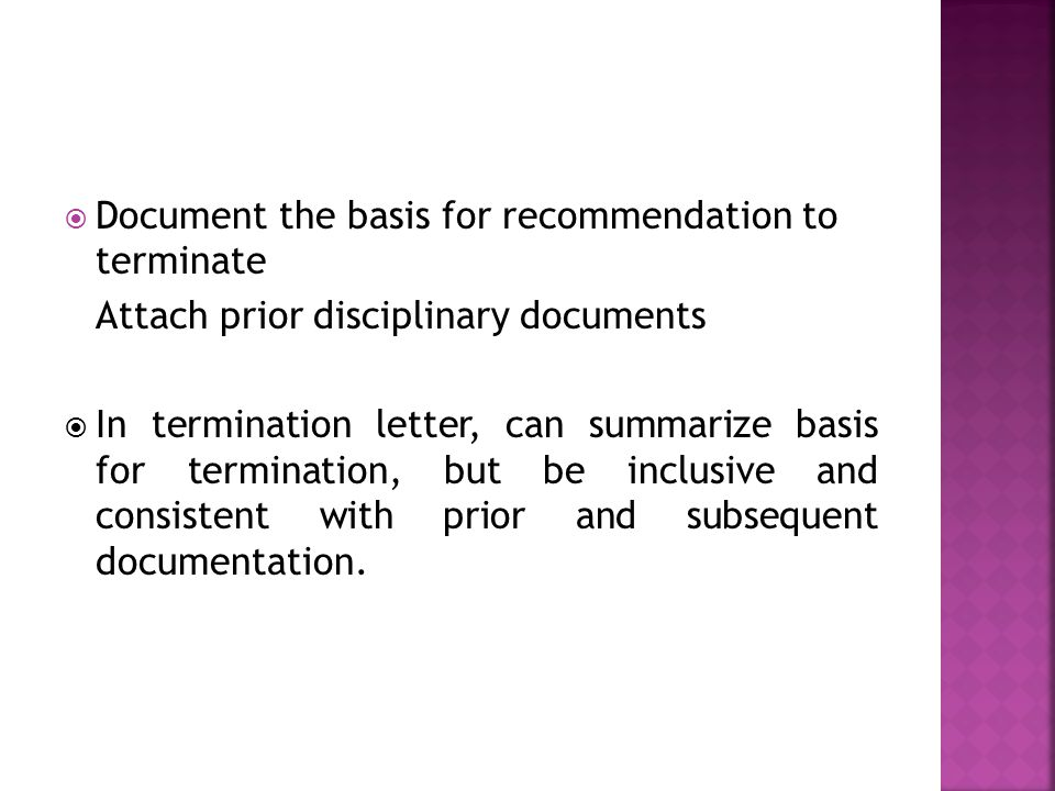  Document the basis for recommendation to terminate Attach prior disciplinary documents  In termination letter, can summarize basis for termination, but be inclusive and consistent with prior and subsequent documentation.