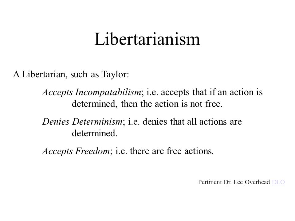 Libertarianism A Libertarian, such as Taylor: Accepts Incompatabilism; i.e. accepts that if an action is determined, then the action is not free. Deni