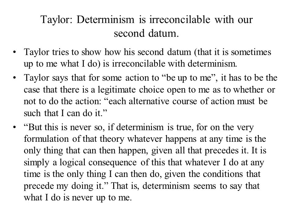 Taylor: Determinism is irreconcilable with our second datum. Taylor tries to show how his second datum (that it is sometimes up to me what I do) is ir