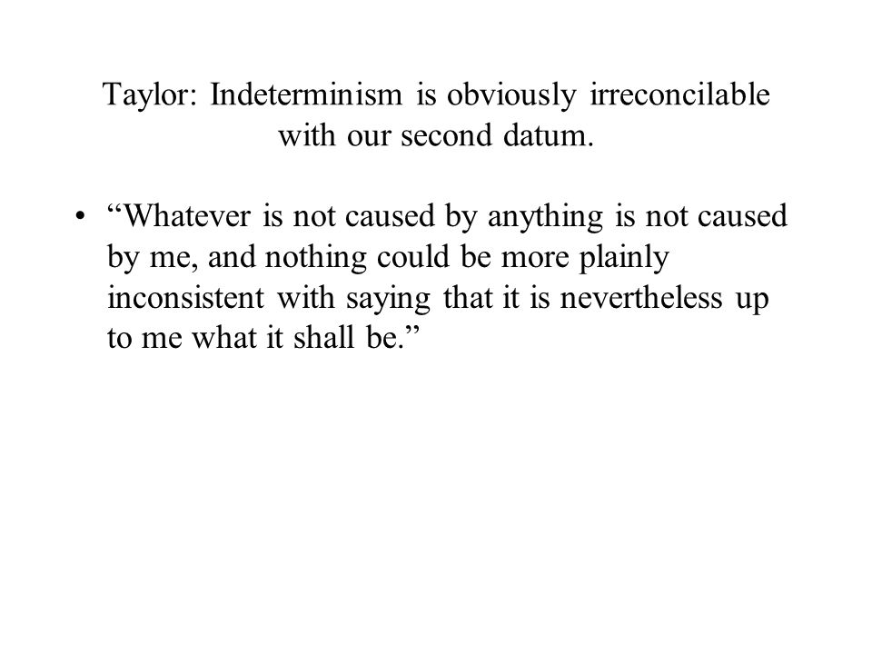 "Taylor: Indeterminism is obviously irreconcilable with our second datum. ""Whatever is not caused by anything is not caused by me, and nothing could be"