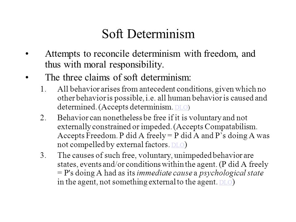 Soft Determinism Attempts to reconcile determinism with freedom, and thus with moral responsibility. The three claims of soft determinism: 1.All behav