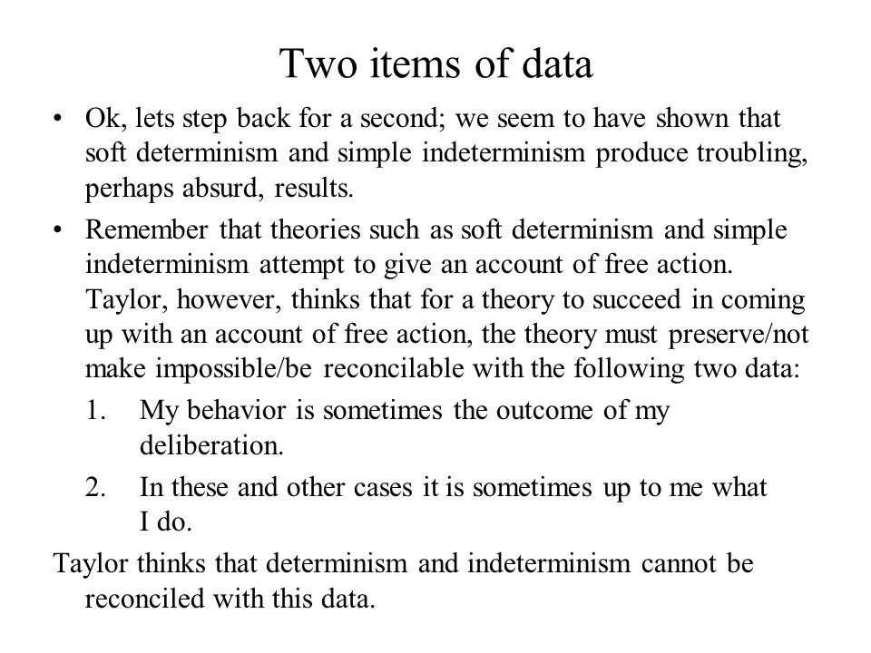 Two items of data Ok, lets step back for a second; we seem to have shown that soft determinism and simple indeterminism produce troubling, perhaps abs