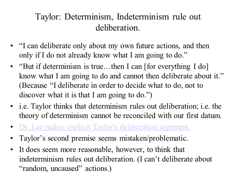 "Taylor: Determinism, Indeterminism rule out deliberation. ""I can deliberate only about my own future actions, and then only if I do not already know w"