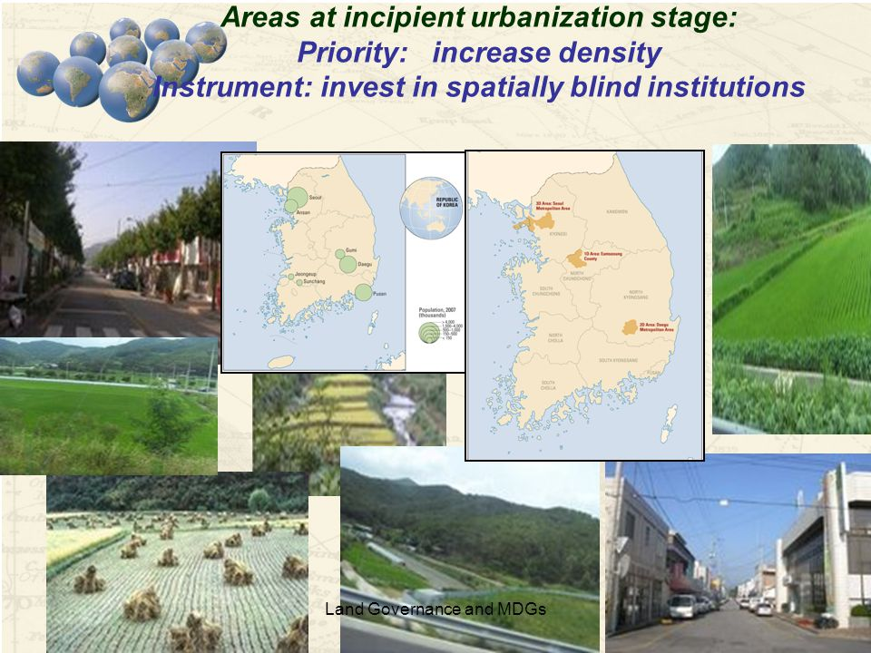 17 Areas at incipient urbanization stage: Priority: increase density Instrument: invest in spatially blind institutions Land Governance and MDGs