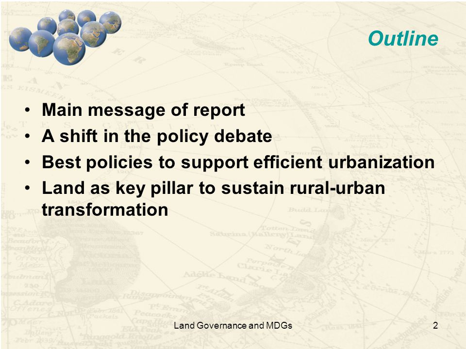 2 Outline Main message of report A shift in the policy debate Best policies to support efficient urbanization Land as key pillar to sustain rural-urban transformation Land Governance and MDGs