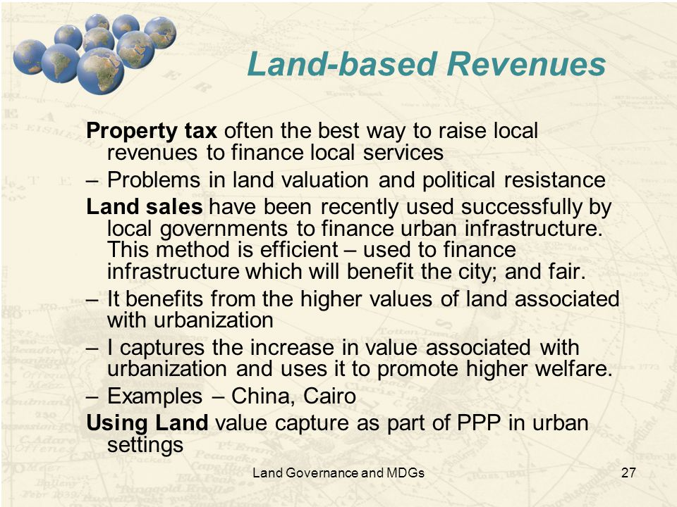 27 Land-based Revenues Property tax often the best way to raise local revenues to finance local services –Problems in land valuation and political resistance Land sales have been recently used successfully by local governments to finance urban infrastructure.