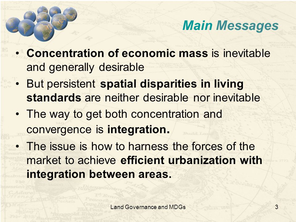 3 Main Messages Concentration of economic mass is inevitable and generally desirable But persistent spatial disparities in living standards are neither desirable nor inevitable The way to get both concentration and convergence is integration.