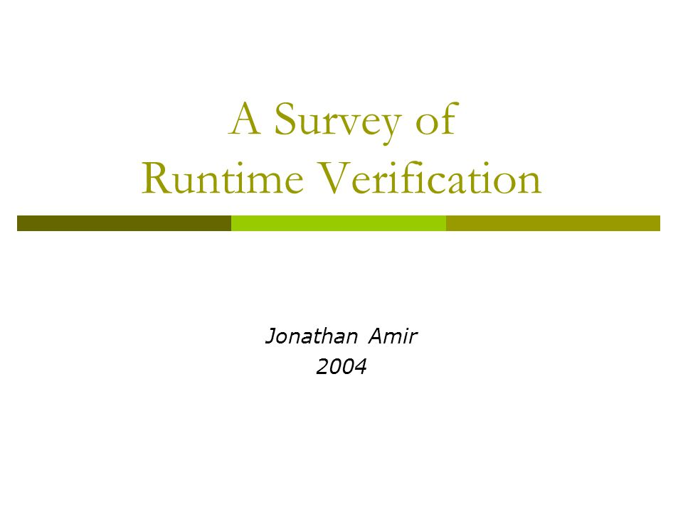 A Survey of Runtime Verification Jonathan Amir 2004