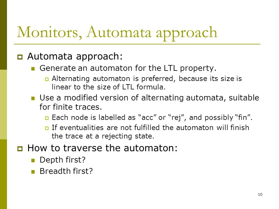 10 Monitors, Automata approach  Automata approach: Generate an automaton for the LTL property.  Alternating automaton is preferred, because its size
