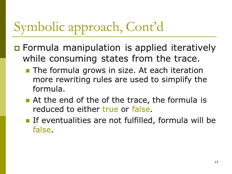 13 Symbolic approach, Cont'd  Formula manipulation is applied iteratively while consuming states from the trace. The formula grows in size. At each i