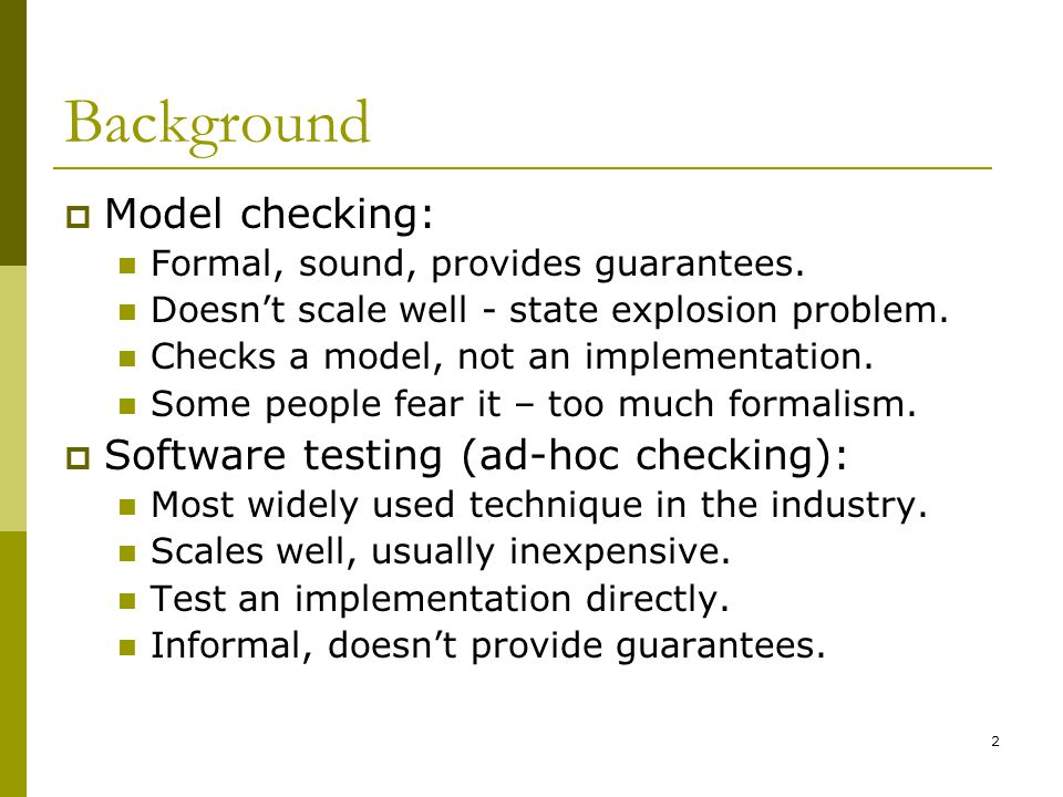2 Background  Model checking: Formal, sound, provides guarantees. Doesn't scale well - state explosion problem. Checks a model, not an implementation