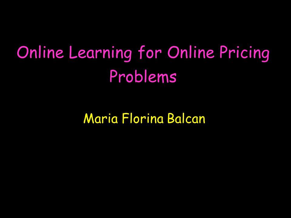 Online Learning for Online Pricing Problems Maria Florina Balcan