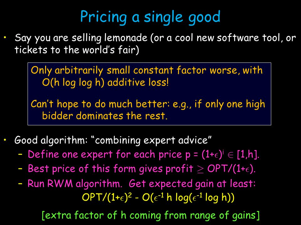Pricing a single good Say you are selling lemonade (or a cool new software tool, or tickets to the world's fair) Good algorithm: combining expert advice –Define one expert for each price p = (1+ ² ) i 2 [1,h].