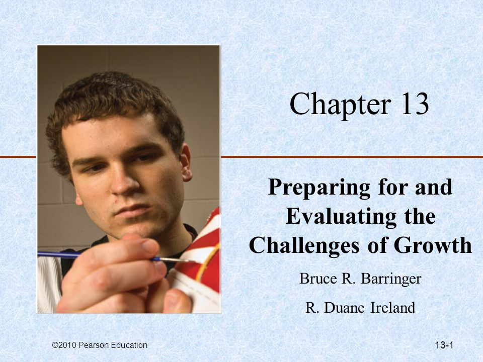 ©2010 Pearson Education 13-1 Chapter 13 Preparing for and Evaluating the Challenges of Growth Bruce R.