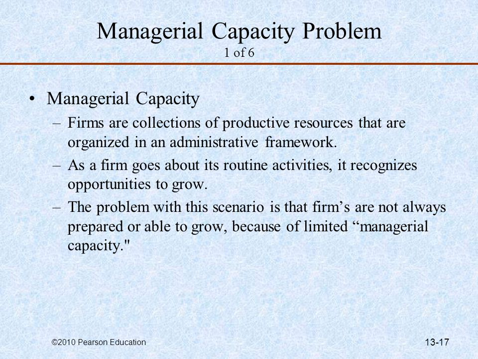 ©2010 Pearson Education 13-17 Managerial Capacity Problem 1 of 6 Managerial Capacity –Firms are collections of productive resources that are organized in an administrative framework.
