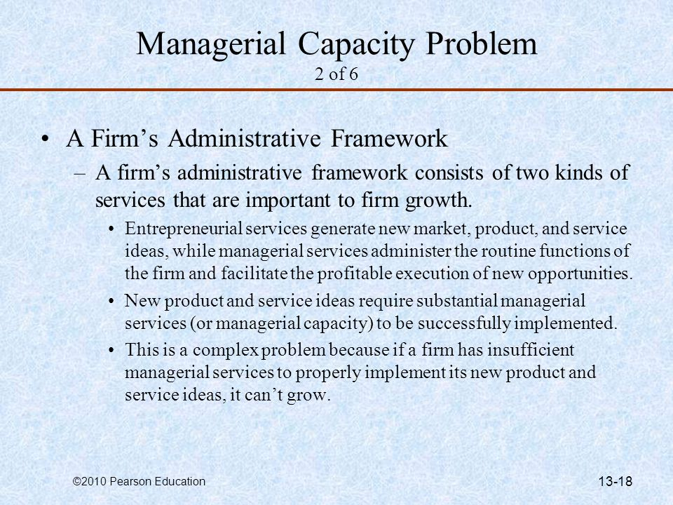 ©2010 Pearson Education 13-18 Managerial Capacity Problem 2 of 6 A Firm's Administrative Framework –A firm's administrative framework consists of two kinds of services that are important to firm growth.